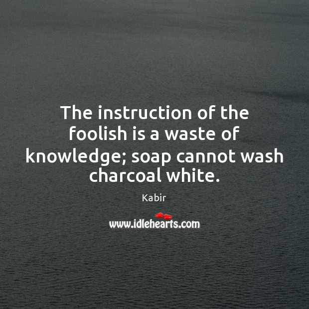 The instruction of the foolish is a waste of knowledge; soap cannot wash charcoal white. Image
