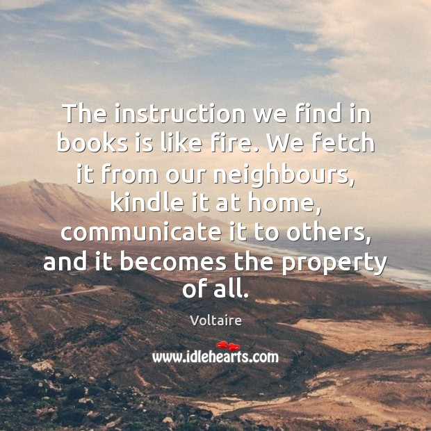 The instruction we find in books is like fire. We fetch it Voltaire Picture Quote