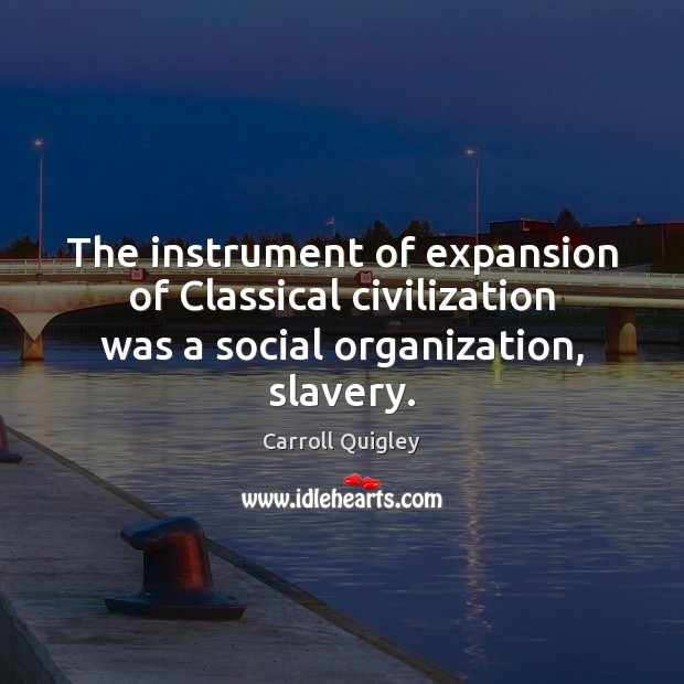 The instrument of expansion of Classical civilization was a social organization, slavery. Carroll Quigley Picture Quote