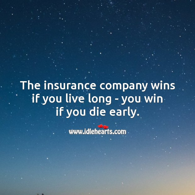 The insurance company wins if you live long – you win if you die early. Picture Quotes Image