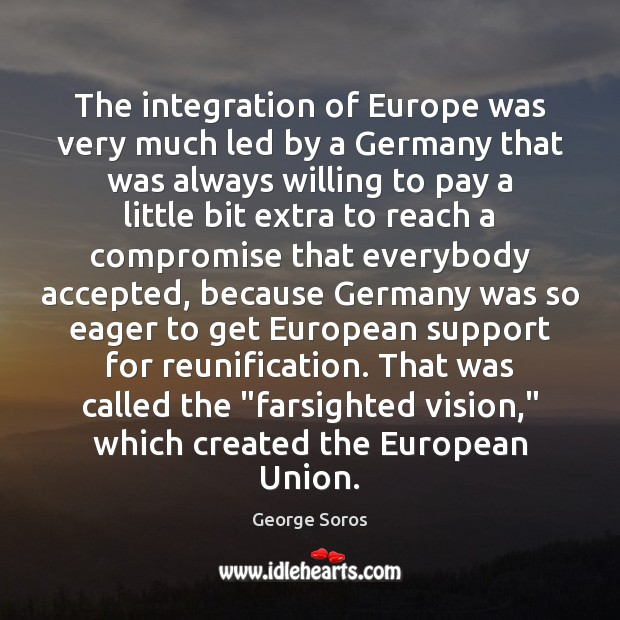 The integration of Europe was very much led by a Germany that George Soros Picture Quote