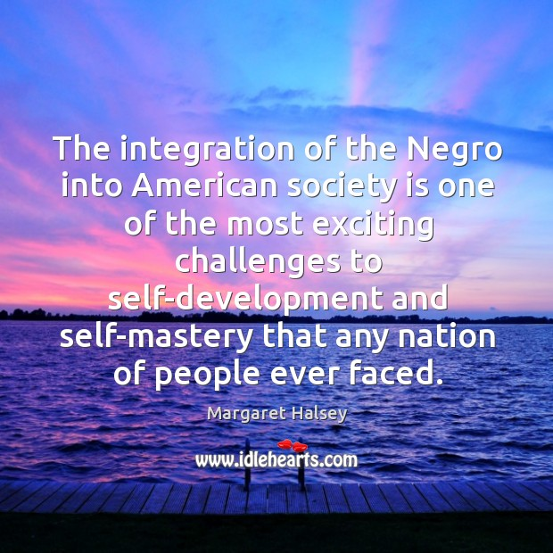The integration of the Negro into American society is one of the Margaret Halsey Picture Quote