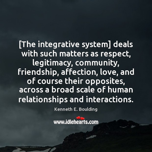 [The integrative system] deals with such matters as respect, legitimacy, community, friendship, Image