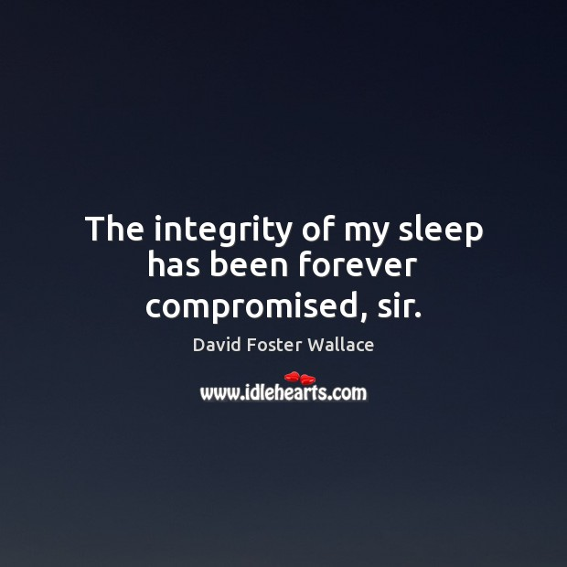 The integrity of my sleep has been forever compromised, sir. David Foster Wallace Picture Quote