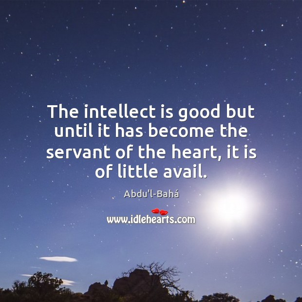 The intellect is good but until it has become the servant of Image