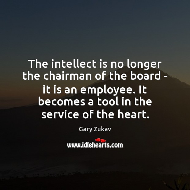 The intellect is no longer the chairman of the board – it Image