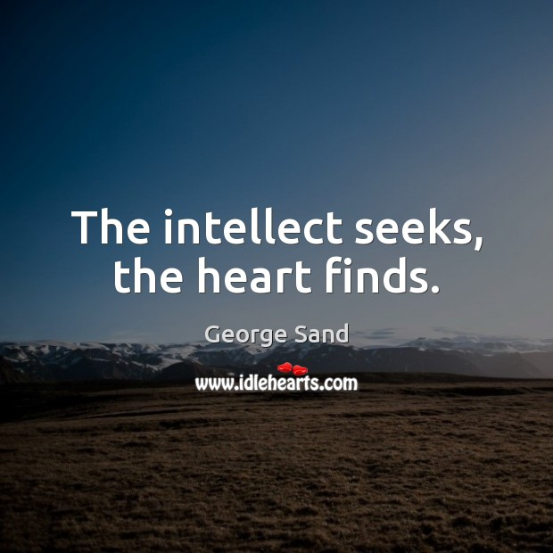 The intellect seeks, the heart finds. George Sand Picture Quote