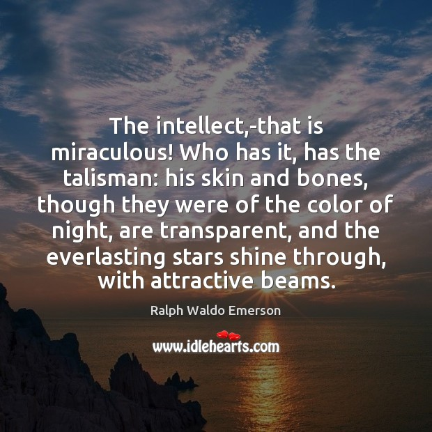 The intellect,-that is miraculous! Who has it, has the talisman: his Image
