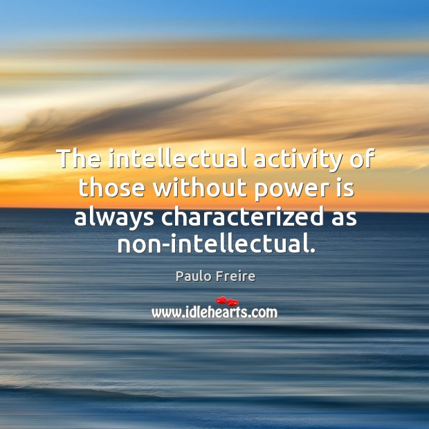 The intellectual activity of those without power is always characterized as non-intellectual. Image