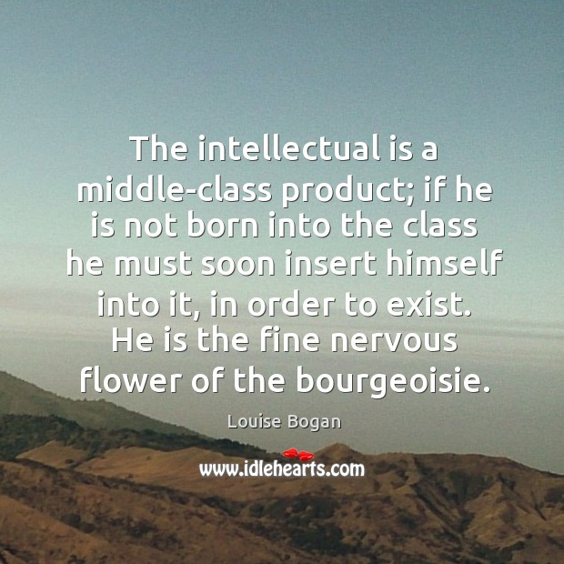 The intellectual is a middle-class product; if he is not born into the class he must soon insert himself into it Louise Bogan Picture Quote