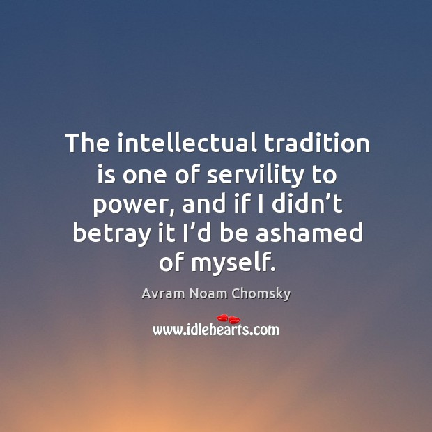 Image, The intellectual tradition is one of servility to power, and if I didn't betray it I'd be ashamed of myself.