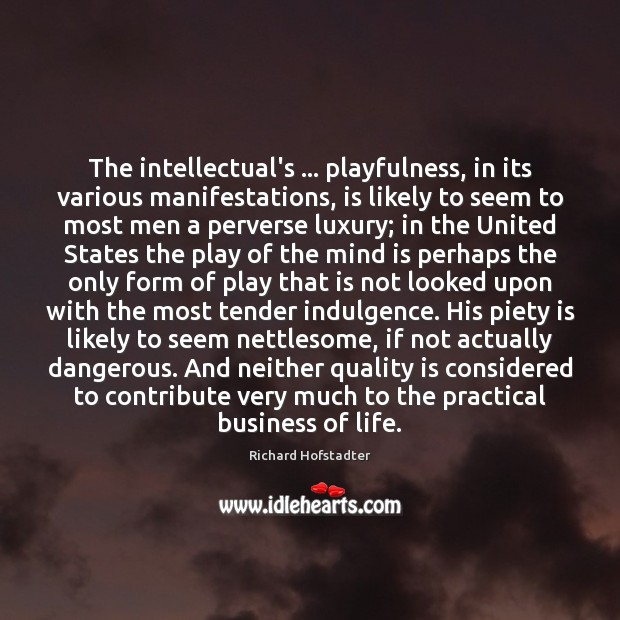 The intellectual's … playfulness, in its various manifestations, is likely to seem to Richard Hofstadter Picture Quote