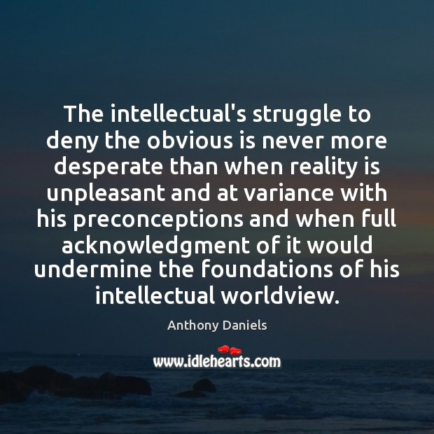 The intellectual's struggle to deny the obvious is never more desperate than Anthony Daniels Picture Quote