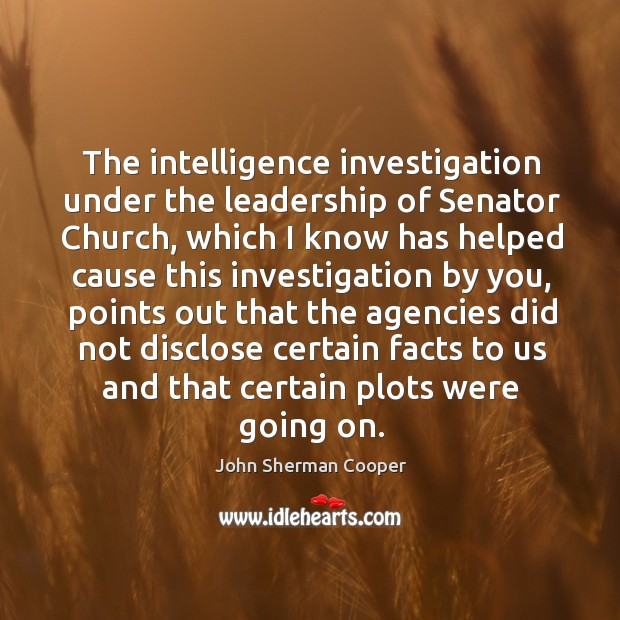 The intelligence investigation under the leadership of senator church John Sherman Cooper Picture Quote