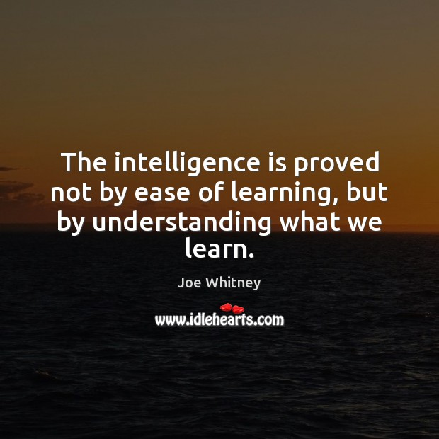 The intelligence is proved not by ease of learning, but by understanding what we learn. Image