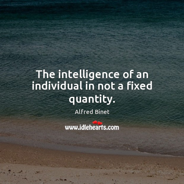 The intelligence of an individual in not a fixed quantity. Image