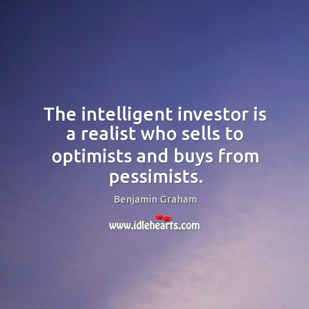The intelligent investor is a realist who sells to optimists and buys from pessimists. Benjamin Graham Picture Quote