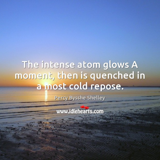 The intense atom glows A moment, then is quenched in a most cold repose. Percy Bysshe Shelley Picture Quote