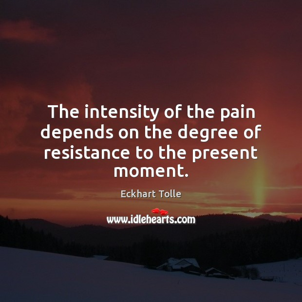 The intensity of the pain depends on the degree of resistance to the present moment. Image