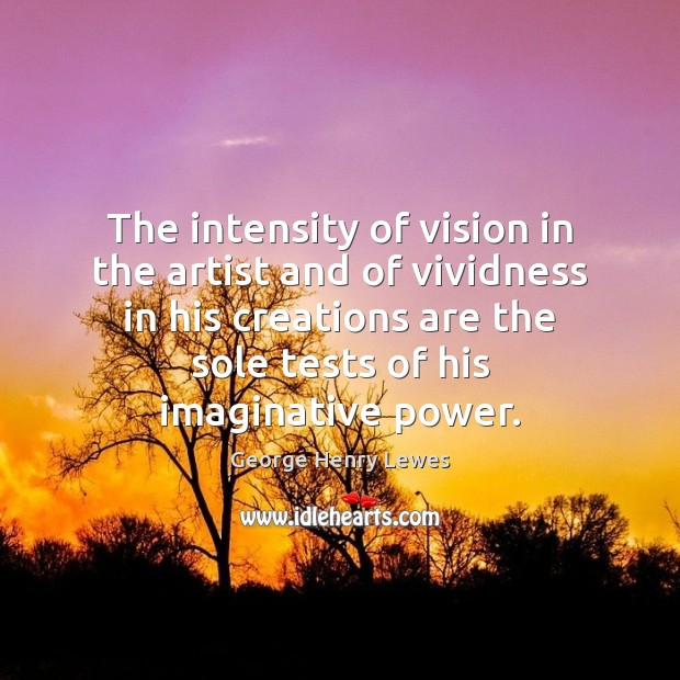 The intensity of vision in the artist and of vividness in his Image