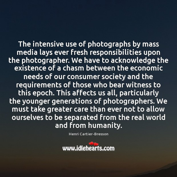 The intensive use of photographs by mass media lays ever fresh responsibilities Henri Cartier-Bresson Picture Quote