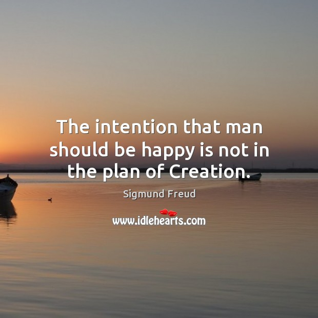 The intention that man should be happy is not in the plan of Creation. Sigmund Freud Picture Quote