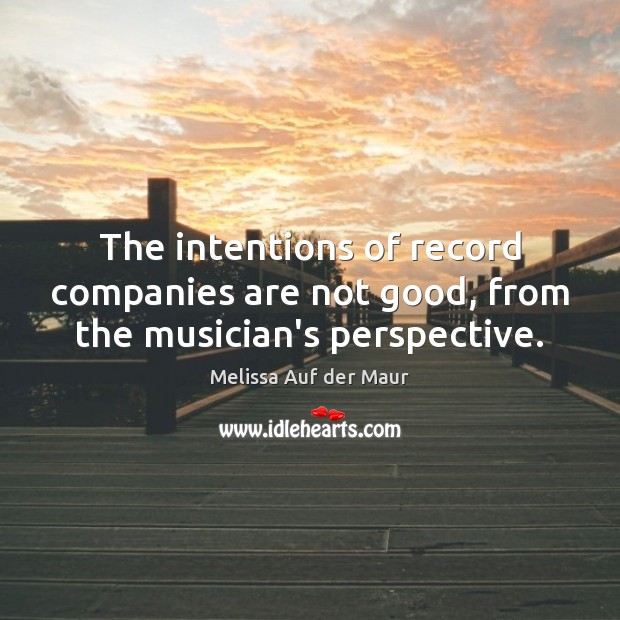 The intentions of record companies are not good, from the musician's perspective. Image