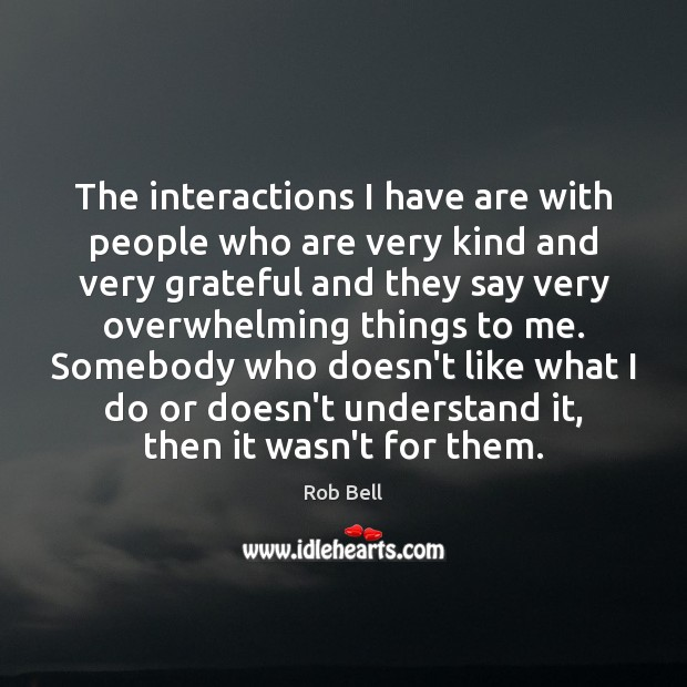 The interactions I have are with people who are very kind and Rob Bell Picture Quote