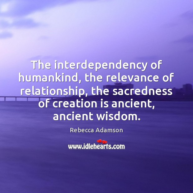 The interdependency of humankind, the relevance of relationship, the sacredness of creation Image