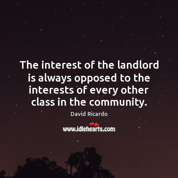 The interest of the landlord is always opposed to the interests of David Ricardo Picture Quote