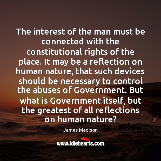 The interest of the man must be connected with the constitutional rights James Madison Picture Quote