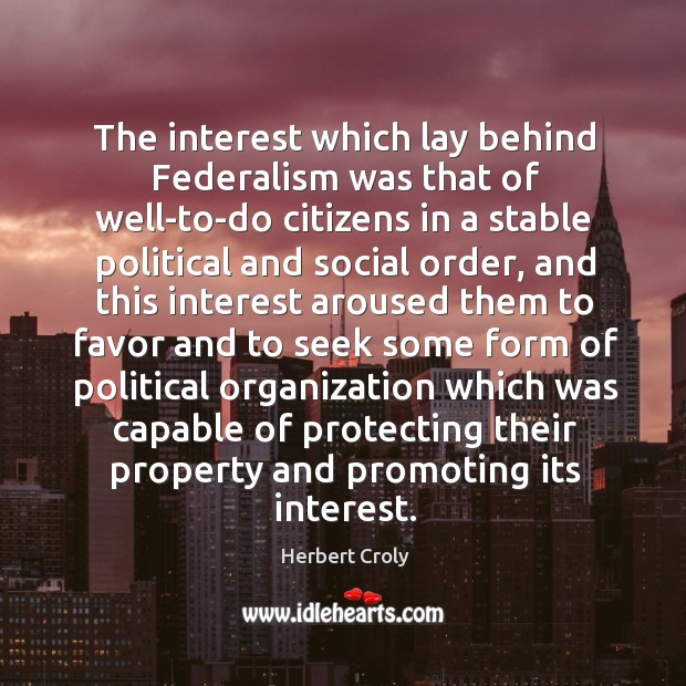 The interest which lay behind federalism was that of well-to-do citizens in a stable political and social order Image