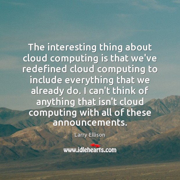 The interesting thing about cloud computing is that we've redefined cloud computing Larry Ellison Picture Quote