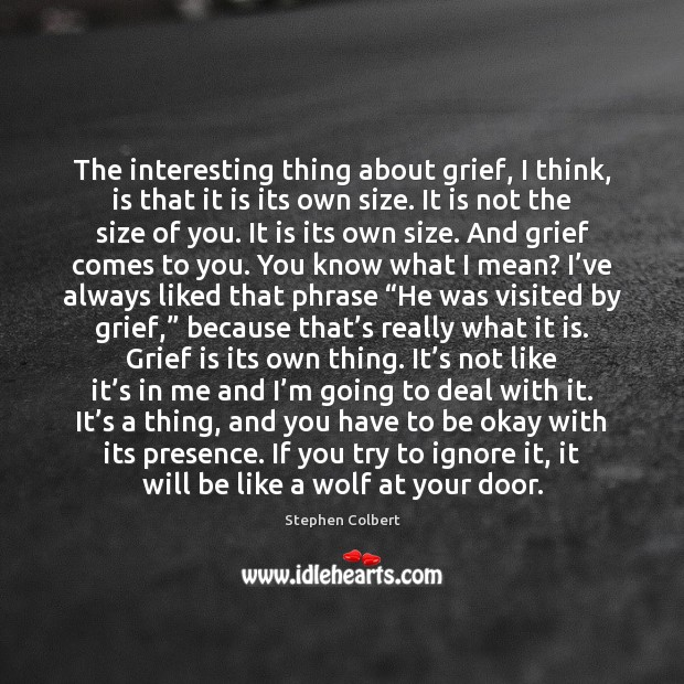 The interesting thing about grief, I think, is that it is its Stephen Colbert Picture Quote