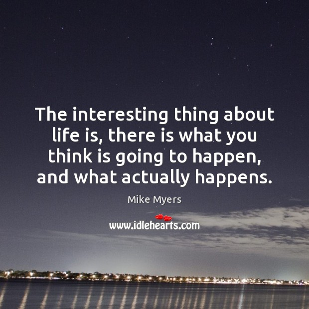 The interesting thing about life is, there is what you think is Image