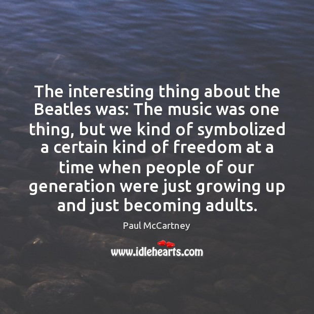 The interesting thing about the Beatles was: The music was one thing, Image