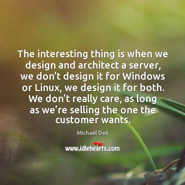 The interesting thing is when we design and architect a server, we don't design it for Michael Dell Picture Quote