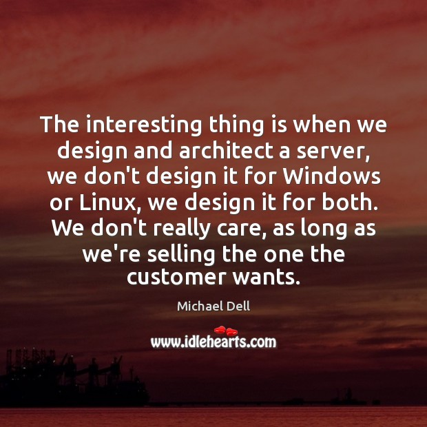 The interesting thing is when we design and architect a server, we Michael Dell Picture Quote