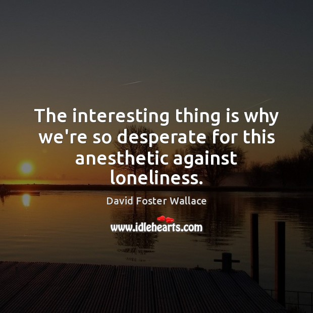 Image, The interesting thing is why we're so desperate for this anesthetic against loneliness.