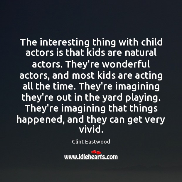 The interesting thing with child actors is that kids are natural actors. Clint Eastwood Picture Quote