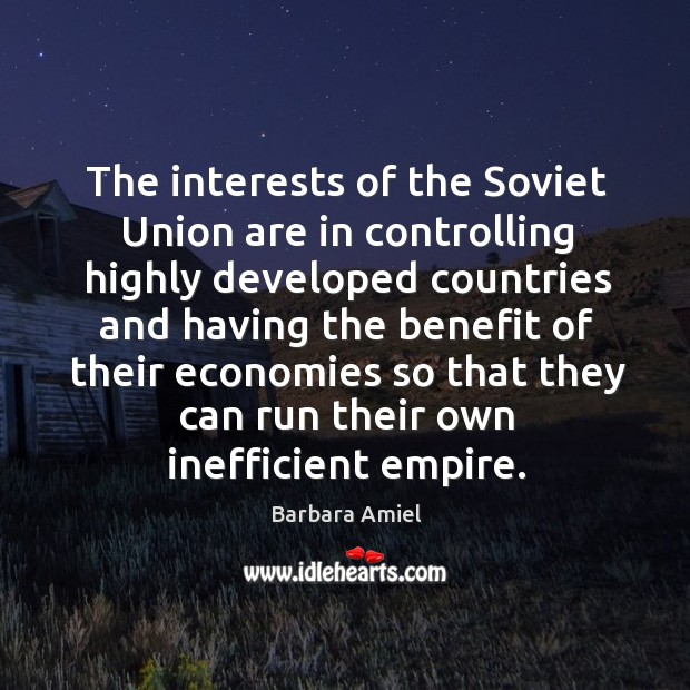 The interests of the soviet union are in controlling highly developed countries and having the benefit Barbara Amiel Picture Quote