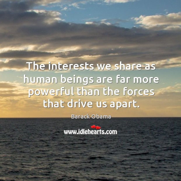 The interests we share as human beings are far more powerful than Image