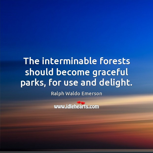 The interminable forests should become graceful parks, for use and delight. Image