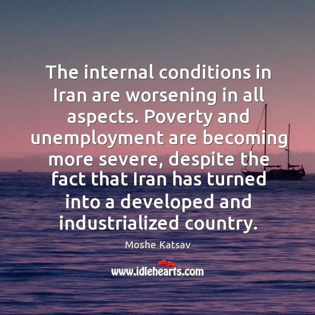 The internal conditions in iran are worsening in all aspects. Moshe Katsav Picture Quote