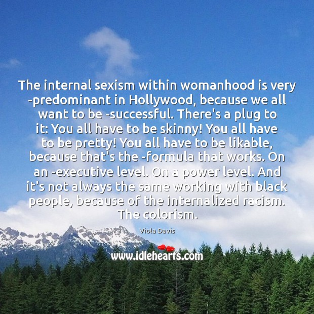 The internal sexism within womanhood is very predominant in Hollywood, because we Viola Davis Picture Quote