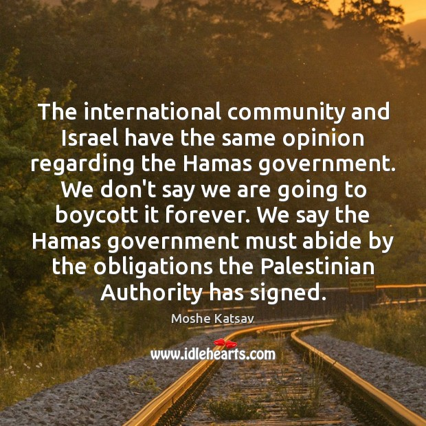 The international community and Israel have the same opinion regarding the Hamas Moshe Katsav Picture Quote