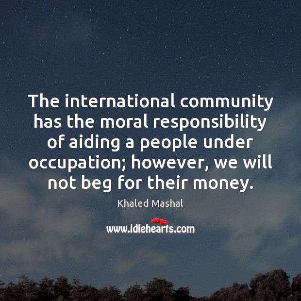 The international community has the moral responsibility of aiding a people under Khaled Mashal Picture Quote