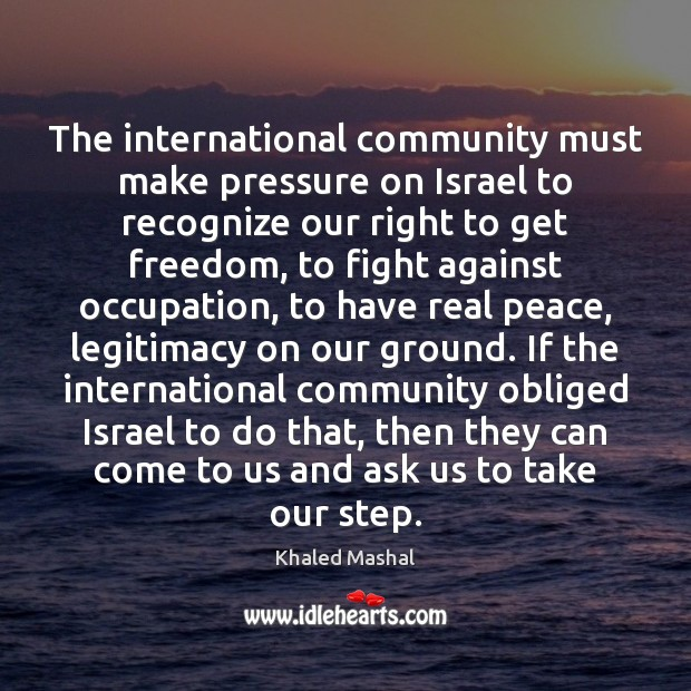 The international community must make pressure on Israel to recognize our right Khaled Mashal Picture Quote