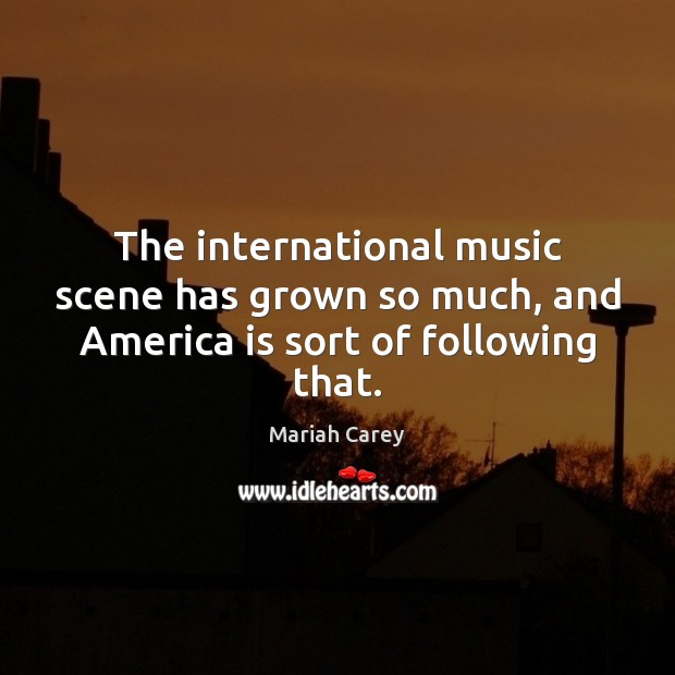 The international music scene has grown so much, and America is sort of following that. Mariah Carey Picture Quote