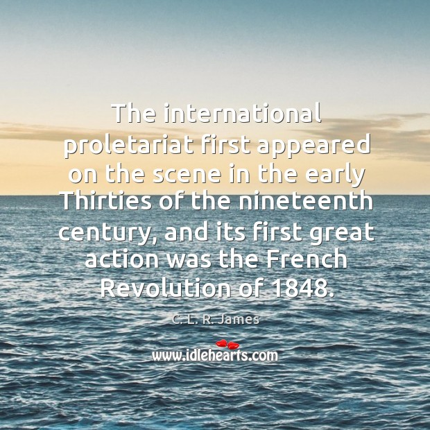 The international proletariat first appeared on the scene in the early thirties of the nineteenth century C. L. R. James Picture Quote